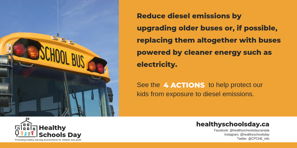 Picture of front of school bus. Text reads: Reduce diesel emissions by upgrading older buses or, if possible, replacing them altogether with buses powered by cleaner energy such as electricity. See the four actions to help protect our kids from exposure to diesel emissions.